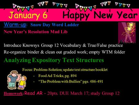 Warm-up : Snow Day Word Ladder New Year's Resolution Mad Lib Introduce Knowsys Group 12 Vocabulary & True/False practice Re-organize binder & clean out.