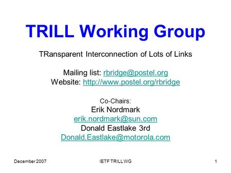 December 2007IETF TRILL WG1 TRILL Working Group TRansparent Interconnection of Lots of Links Mailing list: Website: