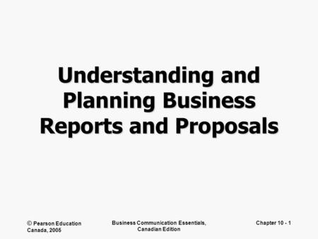 © Pearson Education Canada, 2005 Business Communication Essentials, Canadian Edition Chapter 10 - 1 Understanding and Planning Business Reports and Proposals.