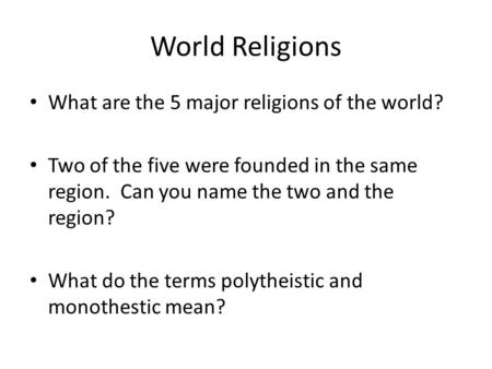 World Religions What are the 5 major religions of the world? Two of the five were founded in the same region. Can you name the two and the region? What.