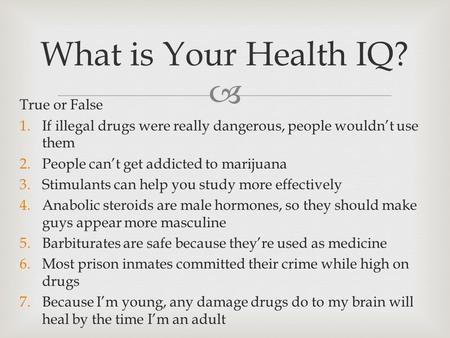  True or False 1.If illegal drugs were really dangerous, people wouldn't use them 2.People can't get addicted to marijuana 3.Stimulants can help you study.