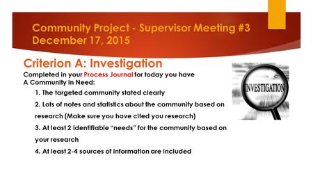 Community Project - Supervisor Meeting #3 December 17, 2015 Criterion A: Investigation Completed in your Process Journal for today you have A Community.