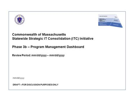 Commonwealth of Massachusetts Statewide Strategic IT Consolidation (ITC) Initiative Phase 3b – Program Management Dashboard Review Period: mm/dd/yyyy –