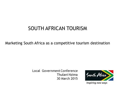 SOUTH AFRICAN TOURISM Marketing South Africa as a competitive tourism destination Local Government Conference Thulani Nzima 30 March 2015.