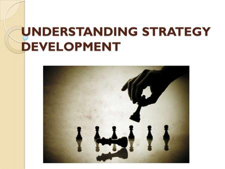 UNDERSTANDING STRATEGY DEVELOPMENT. HOW DO STRATEGIES COME ABOUT IN ORGANIZATIONS ?