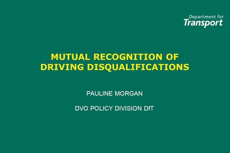 MUTUAL RECOGNITION OF DRIVING DISQUALIFICATIONS PAULINE MORGAN DVO POLICY DIVISION DfT PAULINE MORGAN DVO POLICY DIVISION DfT.