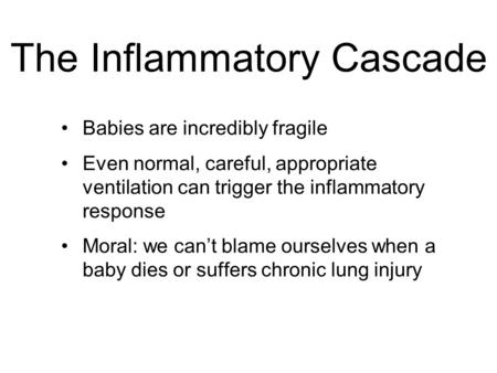 The Inflammatory Cascade Babies are incredibly fragile Even normal, careful, appropriate ventilation can trigger the inflammatory response Moral: we can't.