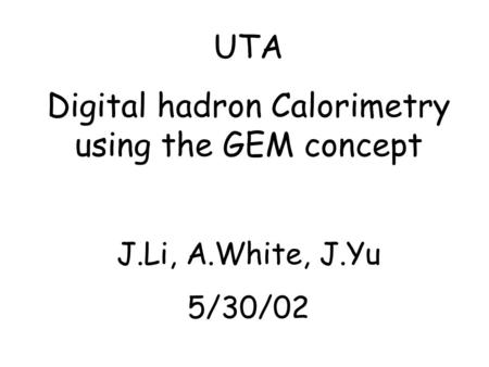 UTA Digital hadron Calorimetry using the GEM concept J.Li, A.White, J.Yu 5/30/02.