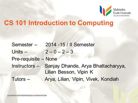 CS 101 Introduction to Computing Semester – 2014 -15 / II Semester Units – 2 – 0 – 2 – 3 Pre-requisite – None Instructors – Sanjay Dhande, Arya Bhattacharyya,