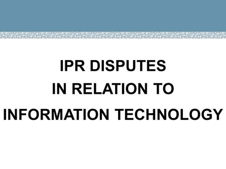 IPR DISPUTES IN RELATION TO INFORMATION TECHNOLOGY.
