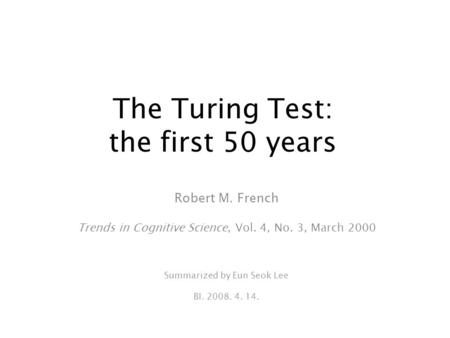 The Turing Test: the first 50 years Robert M. French Trends in Cognitive Science, Vol. 4, No. 3, March 2000 Summarized by Eun Seok Lee BI. 2008. 4. 14.