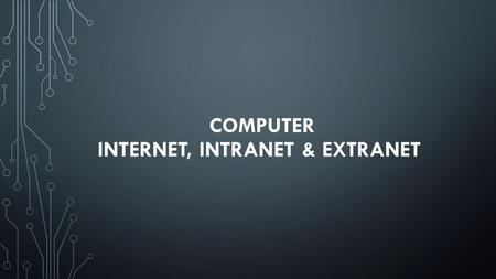 COMPUTER INTERNET, INTRANET & EXTRANET. INTERNET 1) It is a worldwide system which has the following characteristics: 2) Internet is a world-wide / global.