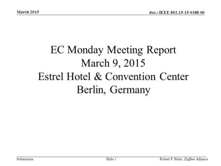 Doc.: IEEE 802.15-15-0188-00 Submission March 2015 Robert F. Heile, ZigBee AllianceSlide 1 EC Monday Meeting Report March 9, 2015 Estrel Hotel & Convention.