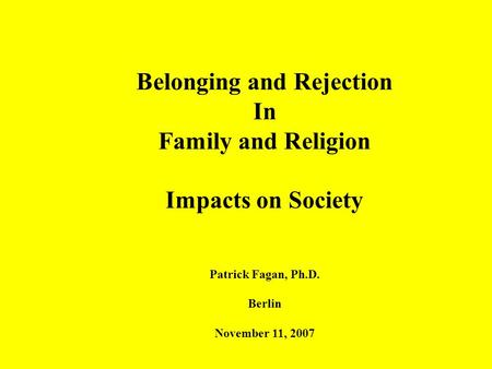 Belonging and Rejection In Family and Religion Impacts on Society Patrick Fagan, Ph.D. Berlin November 11, 2007.