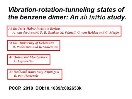 Vibration-rotation-tunneling states of the benzene dimer: An ab initio study. At the Fritz-Haber Institute Berlin: A. van der Avoird, P. R. Bunker, M.