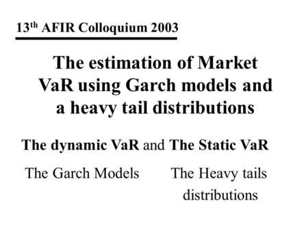 13 th AFIR Colloquium 2003 The estimation of Market VaR using Garch models and a heavy tail distributions The dynamic VaR and The Static VaR The Garch.