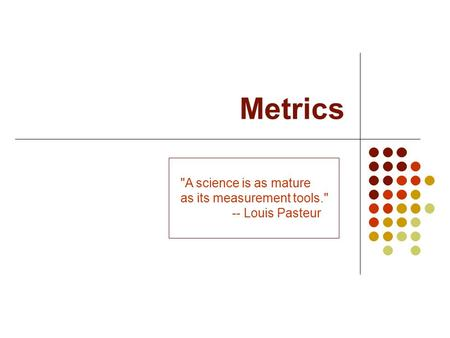 Metrics A science is as mature as its measurement tools.