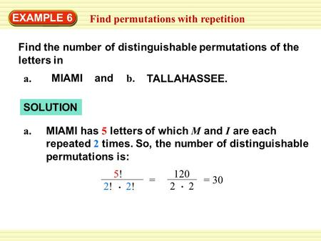 EXAMPLE 6 Find permutations with repetition Find the number of distinguishable permutations of the letters in a. MIAMI and b. TALLAHASSEE. SOLUTION MIAMI.