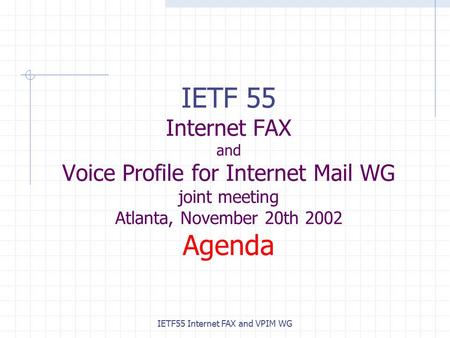 IETF55 Internet FAX and VPIM WG IETF 55 Internet FAX and Voice Profile for Internet Mail WG joint meeting Atlanta, November 20th 2002 Agenda.