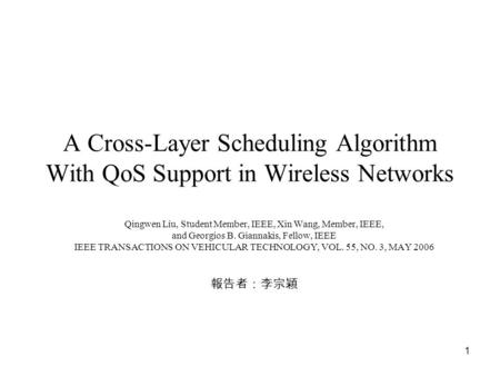1 A Cross-Layer Scheduling Algorithm With QoS Support in Wireless Networks Qingwen Liu, Student Member, IEEE, Xin Wang, Member, IEEE, and Georgios B. Giannakis,