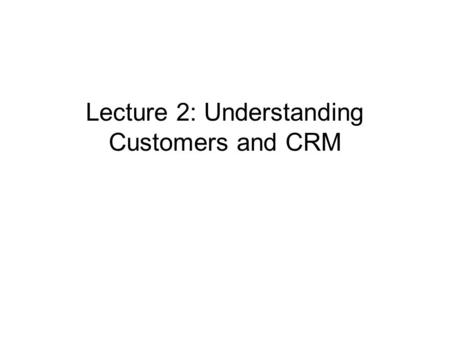 Lecture 2: Understanding Customers and CRM. What is CRM? CRM is a strategy for making and sustaining customers who brings profits to company CRM is a.
