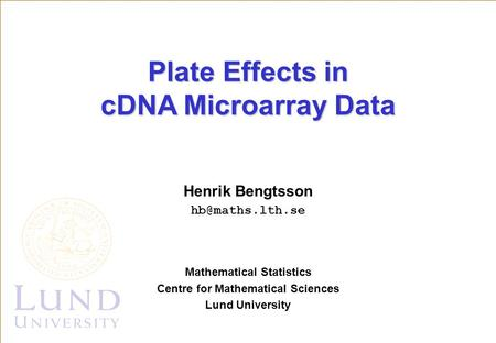 Henrik Bengtsson Mathematical Statistics Centre for Mathematical Sciences Lund University Plate Effects in cDNA Microarray Data.