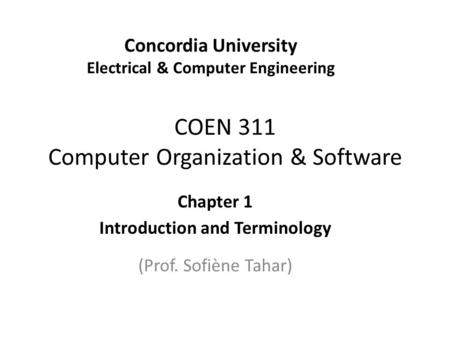 COEN 311 Computer Organization & Software Chapter 1 Introduction and Terminology (Prof. Sofiène Tahar) Concordia University Electrical & Computer Engineering.