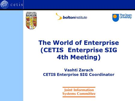 The World of Enterprise (CETIS Enterprise SIG 4th Meeting) Vashti Zarach CETIS Enterprise SIG Coordinator.
