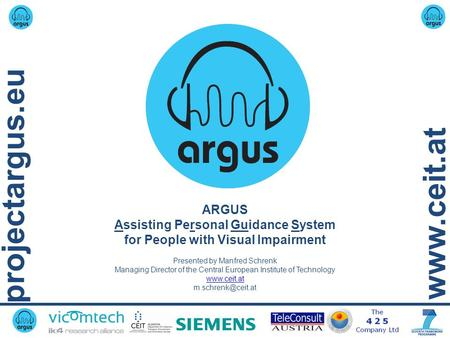 Projectargus.eu www.ceit.at ARGUS Assisting Personal Guidance System for People with Visual Impairment Presented by Manfred Schrenk Managing Director of.