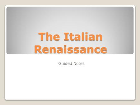 "The Italian Renaissance Guided Notes. The Renaissance begins… The word Renaissance means ""rebirth"" The ""rebirth"" that occurred during this time period."