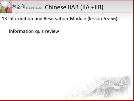 13 Information and Reservation Module (lesson 55-56) Information quiz review Chinese IIAB (IIA +IIB)