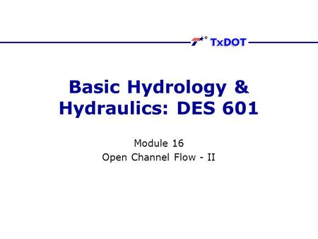 Basic Hydrology & Hydraulics: DES 601 Module 16 Open Channel Flow - II.