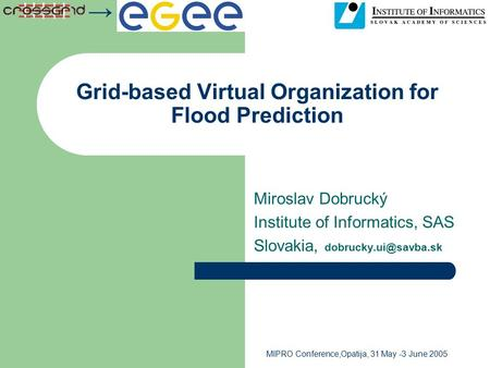 → MIPRO Conference,Opatija, 31 May -3 June 2005 Grid-based Virtual Organization for Flood Prediction Miroslav Dobrucký Institute of Informatics, SAS Slovakia,