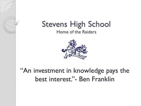 "Stevens High School Home of the Raiders ""An investment in knowledge pays the best interest.""- Ben Franklin."