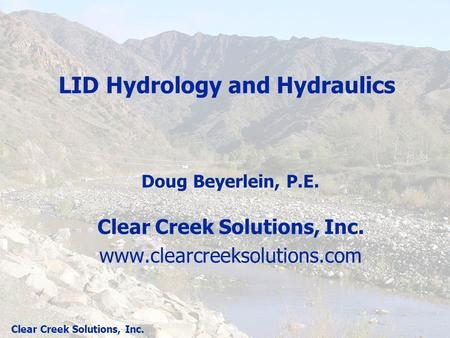 Clear Creek Solutions, Inc. LID Hydrology and Hydraulics Doug Beyerlein, P.E. Clear Creek Solutions, Inc. www.clearcreeksolutions.com.