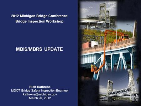 2012 Michigan Bridge Conference Bridge Inspection Workshop MBIS/MBRS UPDATE Rich Kathrens MDOT Bridge Safety Inspection Engineer