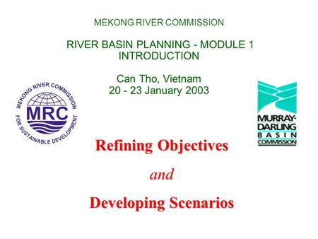 MEKONG RIVER COMMISSION RIVER BASIN PLANNING - MODULE 1 INTRODUCTION Can Tho, Vietnam 20 - 23 January 2003 Refining Objectives and Developing Scenarios.