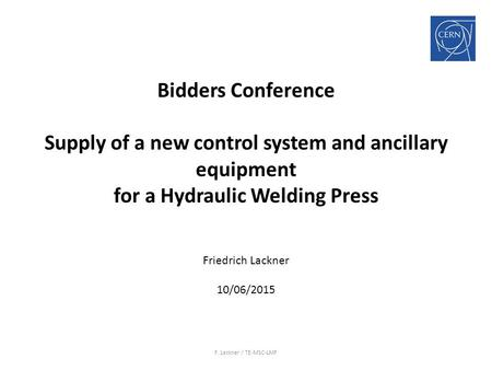 Bidders Conference Supply of a new control system and ancillary equipment for a Hydraulic Welding Press Friedrich Lackner 10/06/2015 F. Lackner / TE-MSC-LMF.