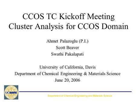 CCOS TC Kickoff Meeting Cluster Analysis for CCOS Domain Ahmet Palazoglu (P.I.) Scott Beaver Swathi Pakalapati University of California, Davis Department.