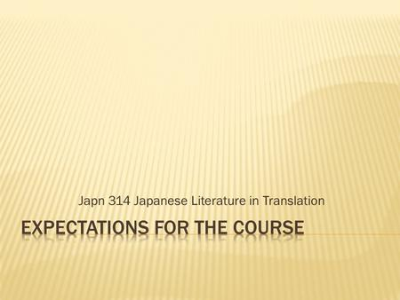 Japn 314 Japanese Literature in Translation.  Over the course of the semester, students come to see the relationship between  Reading the text  Responding.