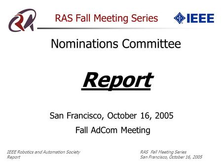IEEE Robotics and Automation SocietyRAS Fall Meeting Series Report San Francisco, October 16, 2005 RAS Fall Meeting Series San Francisco, October 16, 2005.