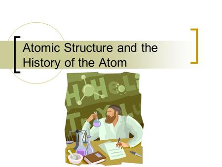 <strong>Atomic</strong> <strong>Structure</strong> and the <strong>History</strong> <strong>of</strong> the <strong>Atom</strong>. <strong>HISTORY</strong> Aristotle - One <strong>of</strong> the most influential Greek philosophers, whose theories were wrong most <strong>of</strong> the.