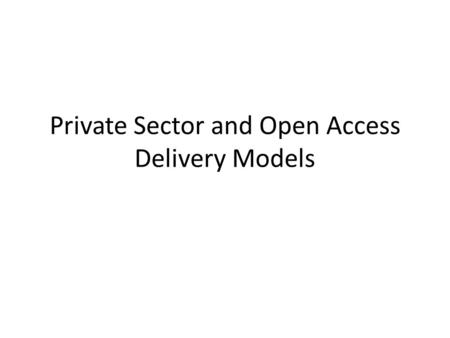 Private Sector and Open Access Delivery Models. Private Sector Delivery Own and operate network (highway system) One delivery technology Walled garden.