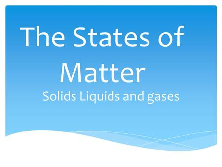 The States of Matter Solids Liquids and gases.  By JX and MC Completed as a Requirement for mavericks physical science.
