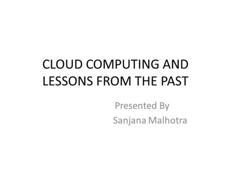 CLOUD COMPUTING AND LESSONS FROM THE PAST Presented By Sanjana Malhotra.