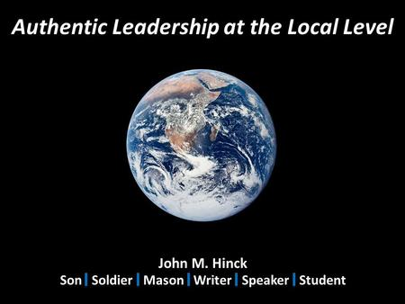 Authentic Leadership at the Local Level John M. Hinck Son Soldier Mason Writer Speaker Student.