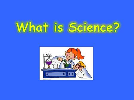 Science is the things that we learn about our world and everything in it by studying and practicing.