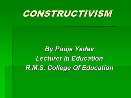 CONSTRUCTIVISM By Pooja Yadav Lecturer in Education R.M.S. College Of Education.