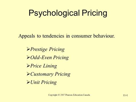 Copyright © 2007 Pearson Education Canada 11-1 Psychological Pricing Appeals to tendencies in consumer behaviour.  Prestige Pricing  Odd-Even Pricing.