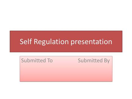 Self Regulation presentation Submitted To Submitted By.
